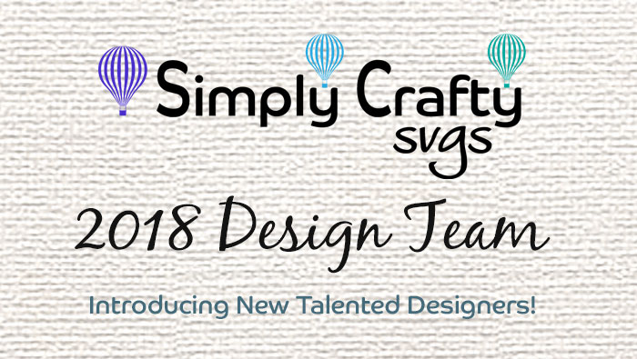 2018 Simply Crafty SVGs Design Team…2 more Talented Designers